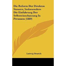 Die Reform Der Direkten Steuern, Insbesondere Die Einfuhrung Der Selbsteinschatzung in Preussen (1889) - Unknown