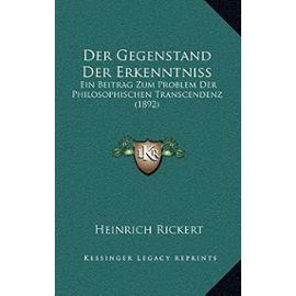 Der Gegenstand Der Erkenntniss: Ein Beitrag Zum Problem Der Philosophischen Transcendenz (1892) - Rickert, Heinrich