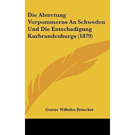 Die Abtretung Vorpommerns an Schweden Und Die Entschadigung Kurbrandenburgs (1879) - Unknown