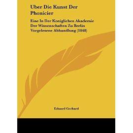 Uber Die Kunst Der Phonicier: Eine in Der Koniglichen Akademie Der Wissenschaften Zu Berlin Vorgelesene Abhandlung (1848) - Eduard Gerhard