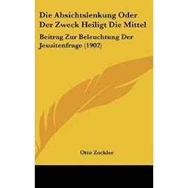 Die Absichtslenkung Oder Der Zweck Heiligt Die Mittel: Beitrag Zur Beleuchtung Der Jesuitenfrage (1902) - Unknown