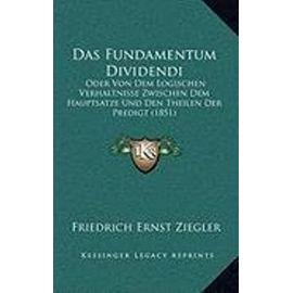 Das Fundamentum Dividendi: Oder Von Dem Logischen Verhaltnisse Zwischen Dem Hauptsatze Und Den Theilen Der Predigt (1851) - Unknown