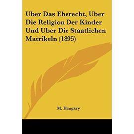 Uber Das Eherecht, Uber Die Religion Der Kinder Und Uber Die Staatlichen Matrikeln (1895) - M Hungary