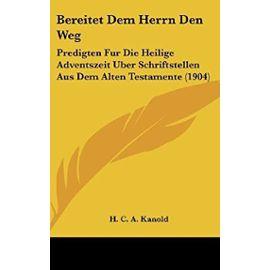 Bereitet Dem Herrn Den Weg: Predigten Fur Die Heilige Adventszeit Uber Schriftstellen Aus Dem Alten Testamente (1904) - H C A Kanold