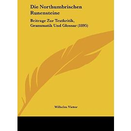 Die Northumbrischen Runensteine: Beitrage Zur Textkritik, Grammatik Und Glossar (1895) - Unknown