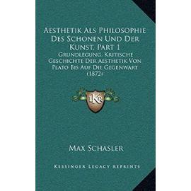Aesthetik ALS Philosophie Des Schonen Und Der Kunst, Part 1: Grundlegung, Kritische Geschichte Der Aesthetik Von Plato Bis Auf Die Gegenwart (1872) - Max Schasler