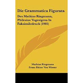 Die Grammatica Figurata: Des Mathias Ringmann, Philesius Vogesigena in Faksimiledruck (1905) - Unknown