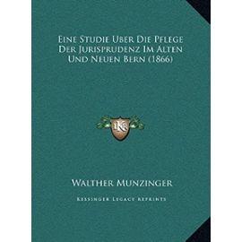 Eine Studie Uber Die Pflege Der Jurisprudenz Im Alten Und Neuen Bern (1866) - Munzinger, Walther