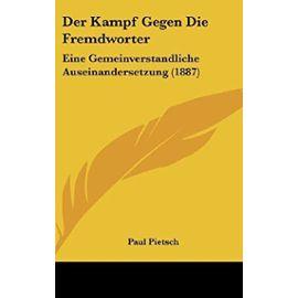 Der Kampf Gegen Die Fremdworter: Eine Gemeinverstandliche Auseinandersetzung (1887) - Paul Pietsch Ph.D.