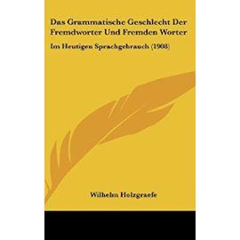 Das Grammatische Geschlecht Der Fremdworter Und Fremden Worter: Im Heutigen Sprachgebrauch (1908) - Wilhelm Holzgraefe
