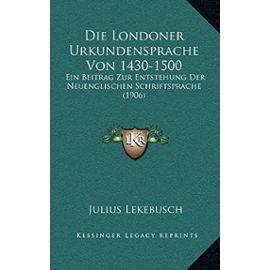 Die Londoner Urkundensprache Von 1430-1500: Ein Beitrag Zur Entstehung Der Neuenglischen Schriftsprache (1906) - Unknown