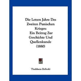 Die Letzen Jahre Des Zweiten Punischen Krieges: Ein Beitrag Zur Geschichte Und Quellenkunde (1880) - Unknown