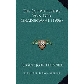 Die Schriftlehre Von Der Gnadenwahl (1906) - George John Fritschel