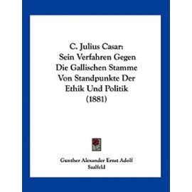 C. Julius Casar: Sein Verfahren Gegen Die Gallischen Stamme Von Standpunkte Der Ethik Und Politik (1881) - Gunther Alexander Ernst Adolf Saalfeld