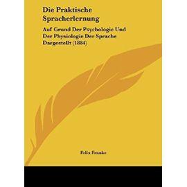 Die Praktische Spracherlernung: Auf Grund Der Psychologie Und Der Physiologie Der Sprache Dargestellt (1884) - Unknown
