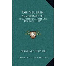 Die Neueren Arzneimittel: Fur Apotheker, Aerzte Und Drogisten (1887) - Bernhard Fischer