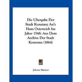 Die Ubergabe Der Stadt Konstanz An's Haus Osterreich Im Jahre 1548: ANS Dem Archive Der Stadt Konstanz (1864) - Unknown