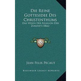 Die Reine Gottesidee Des Christenthums: Das Wesen Der Religion Der Zukunft (1866) - Jean Felix Pecaut