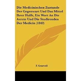 Die Medicinischen Zustande Der Gegenwart Und Das Mittel Ihrer Hulfe, Ein Wort an Die Aerzte Und Die Studirenden Der Medicin (1849) - F Graevell