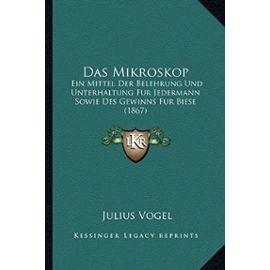 Das Mikroskop: Ein Mittel Der Belehrung Und Unterhaltung Fur Jedermann Sowie Des Gewinns Fur Biese (1867) - Unknown