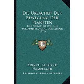 Die Ursachen Der Bewegung Der Planeten: Der Schwehre Und Des Zusammenhangens Der Korper (1772) - Adolph Albrecht Hamberger