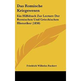 Das Romische Kriegswesen: Ein Hilfsbuch Zur Lecture Der Romischen Und Griechischen Historiker (1850) - Unknown