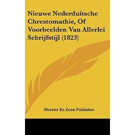Nieuwe Nederduitsche Chrestomathie, of Voorbeelden Van Allerlei Schrijfstijl (1823) - Mortier En Zoon Publisher