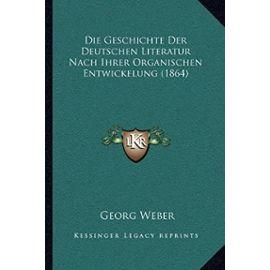 Die Geschichte Der Deutschen Literatur Nach Ihrer Organischen Entwickelung (1864) - Unknown