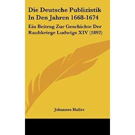 Die Deutsche Publizistik in Den Jahren 1668-1674: Ein Beitrag Zur Geschichte Der Raubkriege Ludwigs XIV (1892) - Unknown