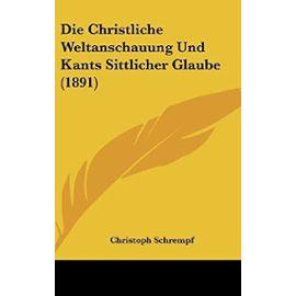 Die Christliche Weltanschauung Und Kants Sittlicher Glaube (1891) - Unknown
