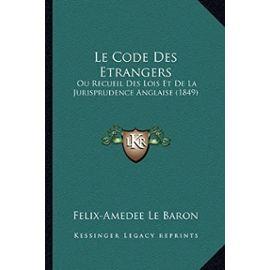 Le Code Des Etrangers: Ou Recueil Des Lois Et de La Jurisprudence Anglaise (1849) - Felix-Amedee Le Baron