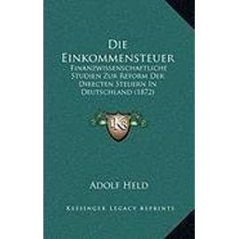 Die Einkommensteuer: Finanzwissenschaftliche Studien Zur Reform Der Directen Steuern in Deutschland (1872) - Unknown