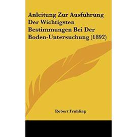 Anleitung Zur Ausfuhrung Der Wichtigsten Bestimmungen Bei Der Boden-Untersuchung (1892) - Unknown