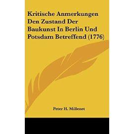 Kritische Anmerkungen Den Zustand Der Baukunst in Berlin Und Potsdam Betreffend (1776) - Unknown