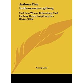 Asthma Eine Kohlensaurevergiftung: Und Sein Wesen, Behandlung Und Heilung Durch Entgiftung Des Blutes (1906) - Georg Luda
