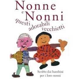 Nonne e nonni, questi adorabili vecchietti. Scritto dai bambini per i loro nonni - Exley, H.