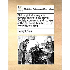 Philosophical Essays: In Several Letters to the Royal Society, Containing a Discovery of the Cause of Thunder. by Henry Eeles, Esq - Eeles, Henry
