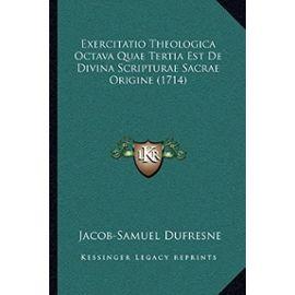 Exercitatio Theologica Octava Quae Tertia Est de Divina Scripturae Sacrae Origine (1714) - Unknown