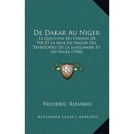 de Dakar Au Niger: La Question Du Chemin de Fer Et La Mise En Valeur Des Territoires de La Senegambie Et Du Niger (1908) - Unknown