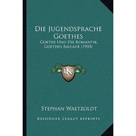 Die Jugendsprache Goethes: Goethe Und Die Romantik, Goethes Ballade (1903) - Stephan Waetzoldt