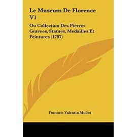 Le Museum de Florence V1: Ou Collection Des Pierres Gravees, Statues, Medailles Et Peintures (1787) - Unknown