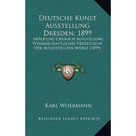 Deutsche Kunst Ausstellung Dresden, 1899: Abteilung Cranach Ausstellung Wissenschaftliches Verzeichnis Der Ausgestellten Werke (1899) - Karl Woermann