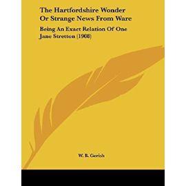 The Hartfordshire Wonder or Strange News from Ware: Being an Exact Relation of One Jane Stretton (1908) - W B Gerish