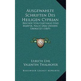 Ausgewahlte Schriften Des Heiligen Cyprian: Bischof Von Carthago Und Martyr, Nach Dem Urterte Bersetzt (1869) - Ulrich Uhl
