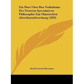 Ein Wort Uber Das Verhaltniss Der Neueren Speculativen Philosophie Zur Classischen Alterthumsforschung (1829) - Unknown