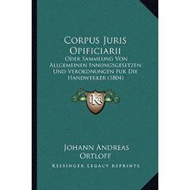 Corpus Juris Opificiarii: Oder Sammlung Von Allgemeinen Innungsgesetzen Und Verordnungen Fur Die Handwerker (1804) - Unknown