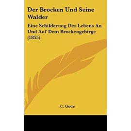 Der Brocken Und Seine Walder: Eine Schilderung Des Lebens an Und Auf Dem Brockengebirge (1855) - C Gude