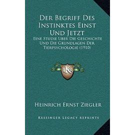 Der Begriff Des Instinktes Einst Und Jetzt: Eine Studie Uber Die Geschichte Und Die Grundlagen Der Tierpsychologie (1910) - Unknown