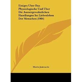 Einiges Uber Das Physiologische Und Uber Die Aussergewohnlichen Handlungen Im Liebesleben Der Menschen (1904) - Unknown