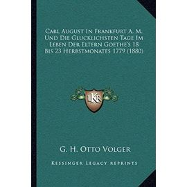 Carl August in Frankfurt A. M. Und Die Glucklichsten Tage Im Leben Der Eltern Goethe's 18 Bis 23 Herbstmonates 1779 (1880) - G H Otto Volger